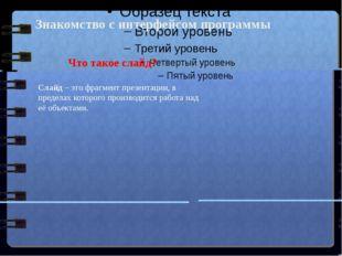 Знакомство с интерфейсом программы Что такое слайд? Слайд– это фрагмент пре