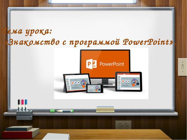 Тема урока: «Знакомство с программой PowerPoint».