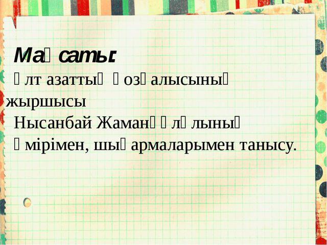 Мақсаты: Ұлт азаттық қозғалысының жыршысы Нысанбай Жаманқұлұлының өмірімен, ш...