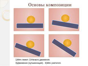Основы композиции 1)Мяч лежит. 2)Начало движения. 3)Движение (кульминация). 4