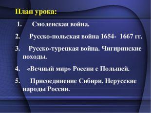 План урока: 1. Смоленская война. Русско-польская война 1654- 1667 гг. 3. Русс