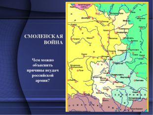 СМОЛЕНСКАЯ ВОЙНА Чем можно объяснить причины неудач российской армии?