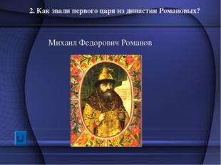 2. Как звали первого царя из династии Романовых? Михаил Федорович Романов