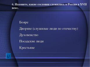 6. Назовите, какие сословия сложились в России в XVII веке. Бояре Дворяне (сл