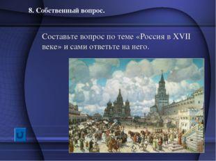 8. Собственный вопрос. Составьте вопрос по теме «Россия в XVII веке» и сами о