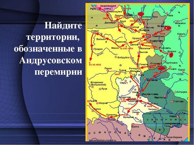 Найдите территории, обозначенные в Андрусовском перемирии