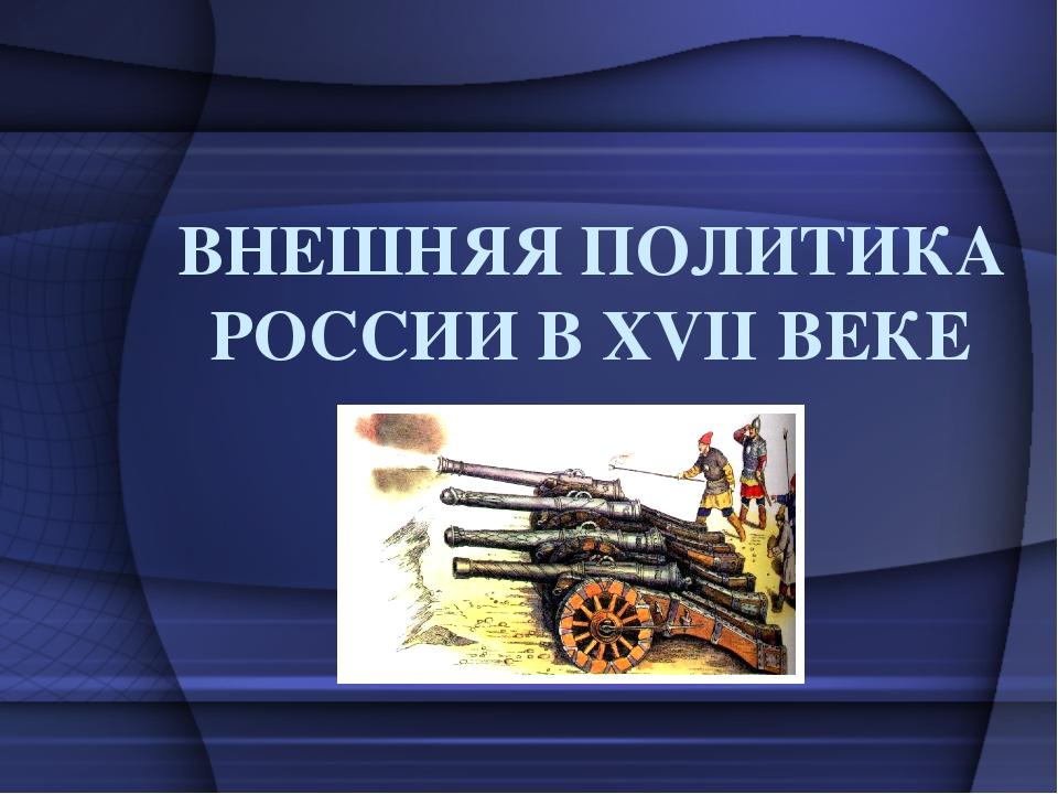 ВНЕШНЯЯ ПОЛИТИКА РОССИИ В XVII ВЕКЕ