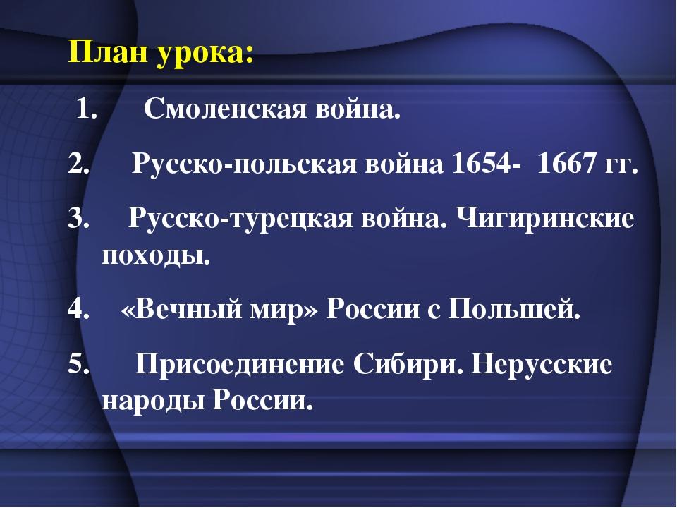 План урока: 1. Смоленская война. Русско-польская война 1654- 1667 гг. 3. Русс...