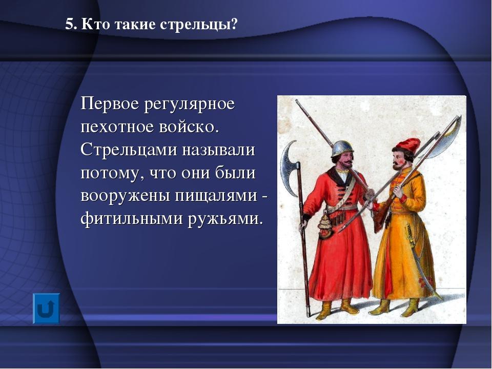 5. Кто такие стрельцы? Первое регулярное пехотное войско. Стрельцами называли...