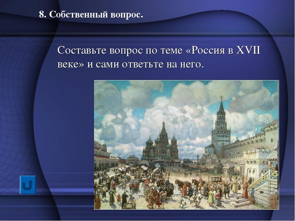 8. Собственный вопрос. Составьте вопрос по теме «Россия в XVII веке» и сами о...