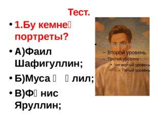 Тест. 1.Бу кемнең портреты? А)Фаил Шафигуллин; Б)Муса Җәлил; В)Фәнис Яруллин;