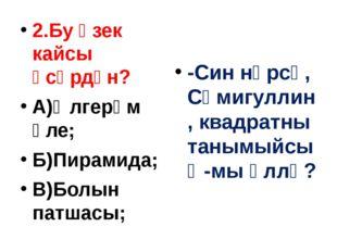 2.Бу өзек кайсы әсәрдән? А)Өлгерәм әле; Б)Пирамида; В)Болын патшасы; -Син нә