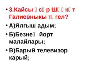 3.Кайсы әсәр Шәүкәт Галиевныкы түгел? А)Ялгыш адым; Б)Безнең йорт малайлары;