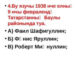 4.Бу язучы 1938 нче елның 9 нчы февралендә Татарстанның Баулы районында туа.