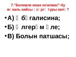 """7.""""Белемле кеше югалмас""""-бу мәкаль кайсы әсәргә туры килә? А) Әбүгалисина; Б)"""