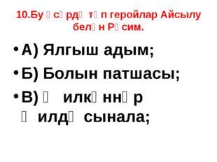10.Бу әсәрдә төп геройлар Айсылу белән Рәсим. А) Ялгыш адым; Б) Болын патшасы