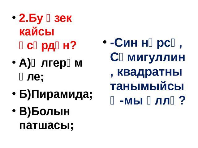2.Бу өзек кайсы әсәрдән? А)Өлгерәм әле; Б)Пирамида; В)Болын патшасы; -Син нә...