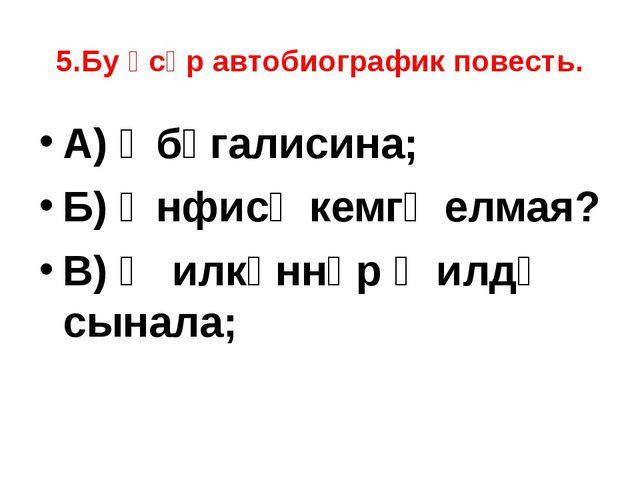 5.Бу әсәр автобиографик повесть. А) Әбүгалисина; Б) Әнфисә кемгә елмая? В) Җи...