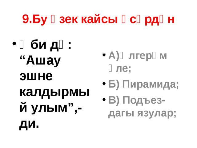 "9.Бу өзек кайсы әсәрдән Әби дә: ""Ашау эшне калдырмый улым"",-ди. А)Өлгерәм әле..."