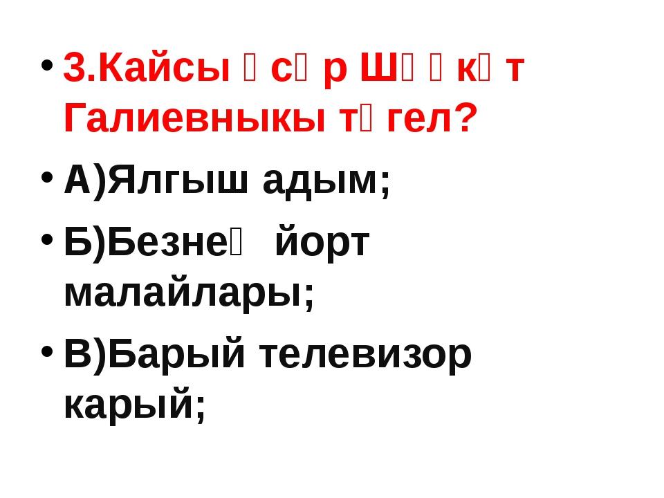 3.Кайсы әсәр Шәүкәт Галиевныкы түгел? А)Ялгыш адым; Б)Безнең йорт малайлары;...