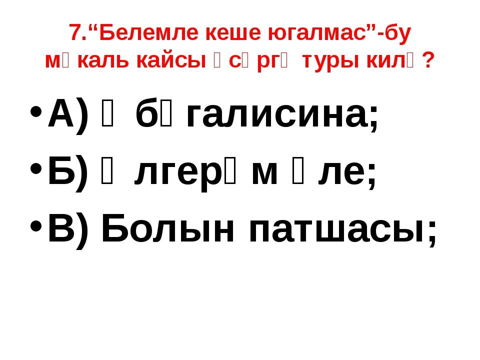"""7.""""Белемле кеше югалмас""""-бу мәкаль кайсы әсәргә туры килә? А) Әбүгалисина; Б)..."""