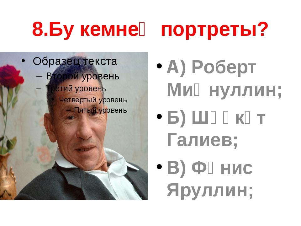 8.Бу кемнең портреты? А) Роберт Миңнуллин; Б) Шәүкәт Галиев; В) Фәнис Яруллин;