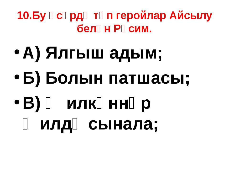 10.Бу әсәрдә төп геройлар Айсылу белән Рәсим. А) Ялгыш адым; Б) Болын патшасы...