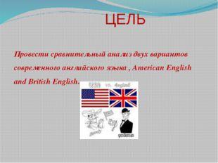 ЦЕЛЬ Провести сравнительный анализ двух вариантов современного английского я