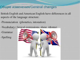 Общие изменения/General changes British English and American English have dif