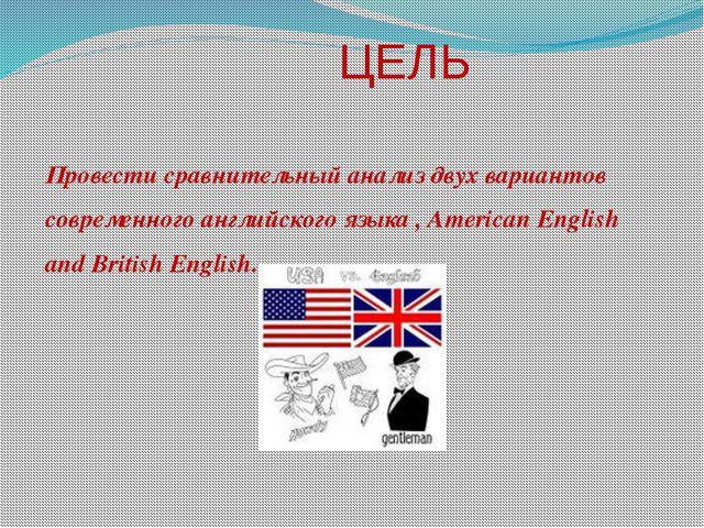 ЦЕЛЬ Провести сравнительный анализ двух вариантов современного английского я...