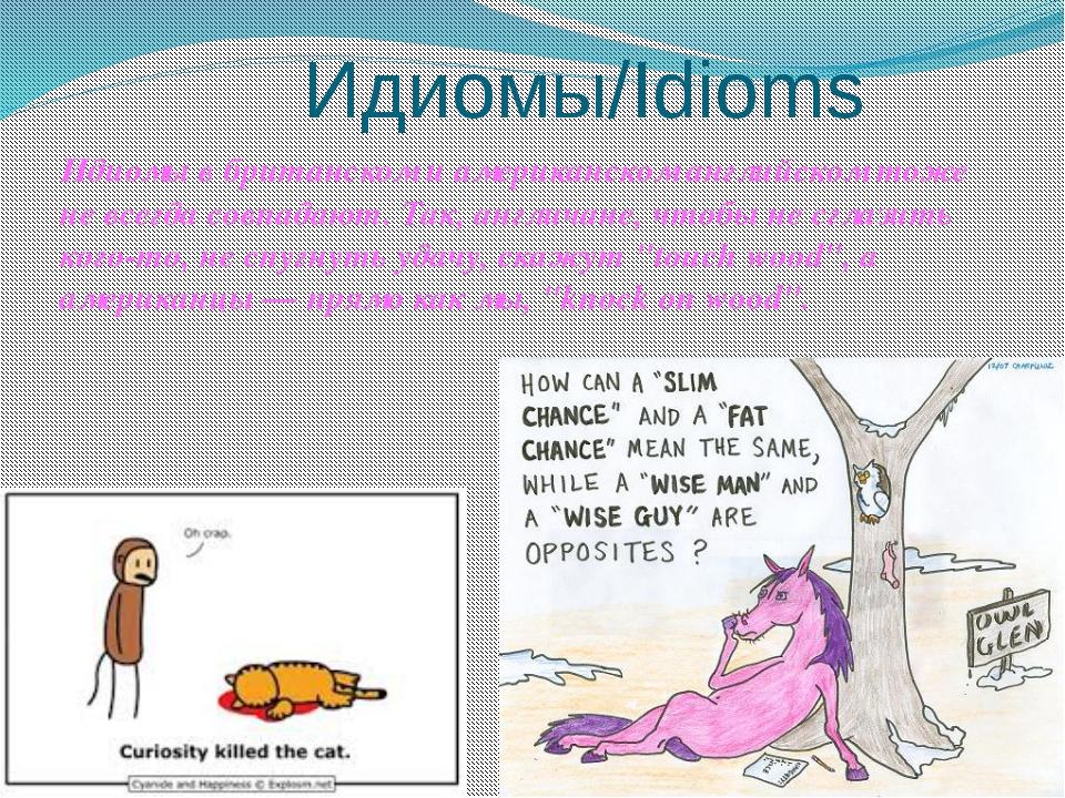 Идиомы/Idioms Идиомы в британском и американском английском тоже не всегда с...