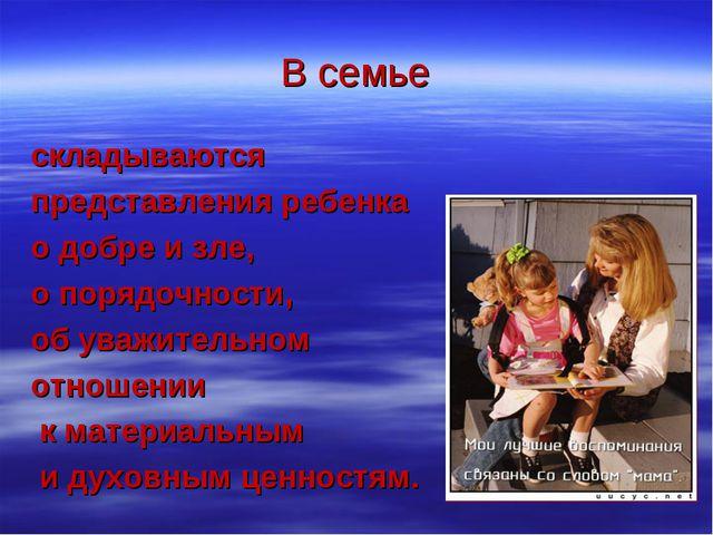 В семье складываются представления ребенка о добре и зле, о порядочности, об...