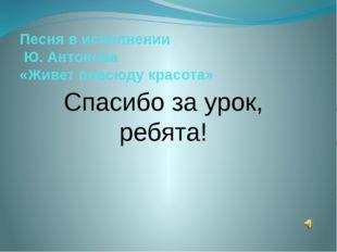 Песня в исполнении Ю. Антонова «Живет повсюду красота» Спасибо за урок, ребят