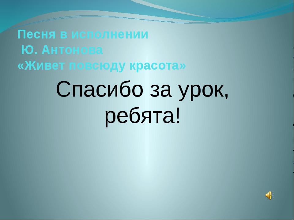Песня в исполнении Ю. Антонова «Живет повсюду красота» Спасибо за урок, ребят...