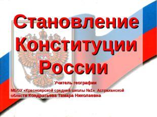 Становление Конституции России Учитель географии МБОУ «Красноярской средней ш