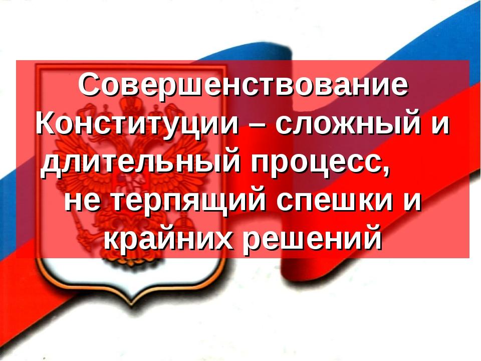 Совершенствование Конституции – сложный и длительный процесс, не терпящий спе...