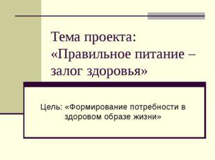 Тема проекта: «Правильное питание – залог здоровья» Цель: «Формирование потре