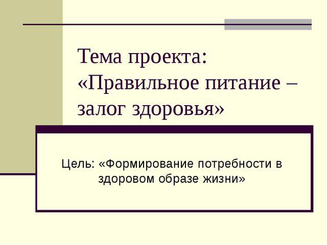 Тема проекта: «Правильное питание – залог здоровья» Цель: «Формирование потре...