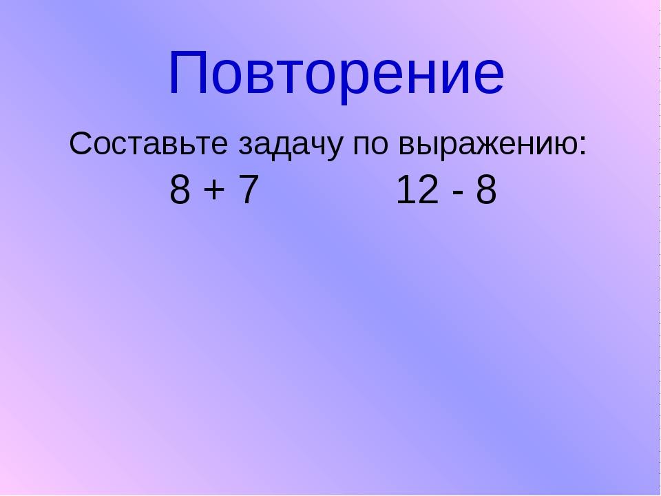 Повторение Составьте задачу по выражению: 8 + 7 12 - 8