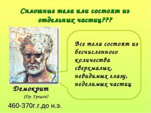 Сплошные тела или состоят из отдельных частиц??? Демокрит (Др. Греция) 460-3
