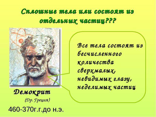 Сплошные тела или состоят из отдельных частиц??? Демокрит (Др. Греция) 460-3...