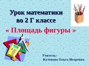 Урок математики во 2 Г классе « Площадь фигуры » Учитель: Кутепова Ольга Игор