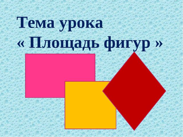 Тема урока « Площадь фигур »