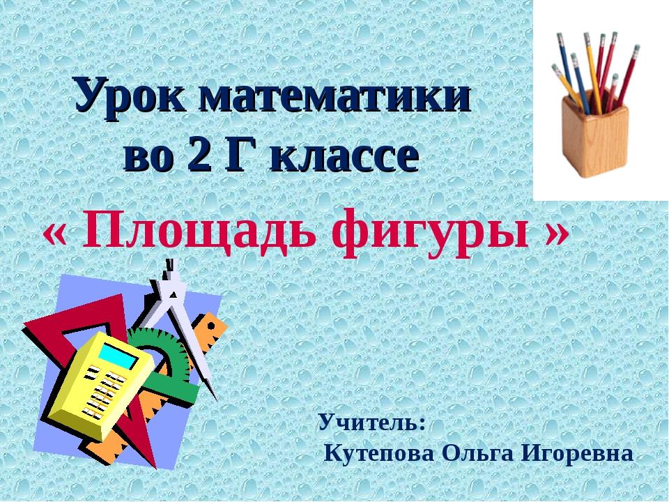 Урок математики во 2 Г классе « Площадь фигуры » Учитель: Кутепова Ольга Игор...