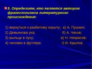 5. Определите, кто является автором фразеологизмов литературного происхождени