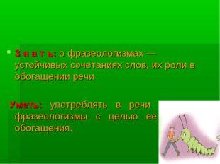 3 н а т ь: о фразеологизмах — устойчивых сочетаниях слов, их роли в обогащени