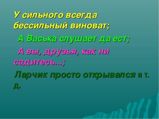 У сильного всегда бессильный виноват; А Васька слушает да ест; А вы, друзья,...