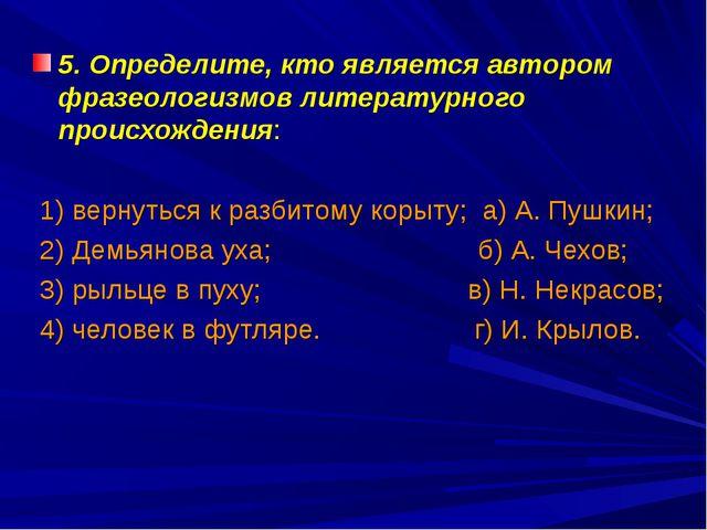 5. Определите, кто является автором фразеологизмов литературного происхождени...