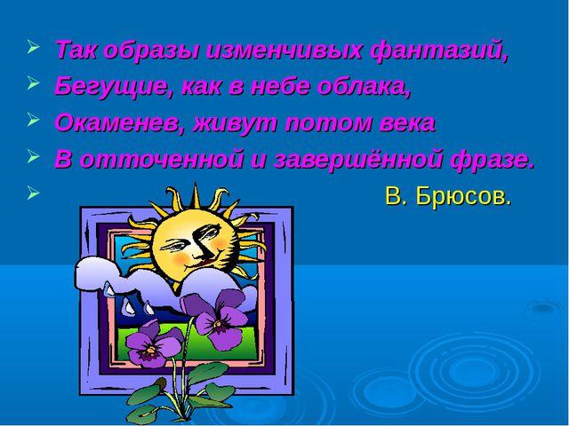 Так образы изменчивых фантазий, Бегущие, как в небе облака, Окаменев, живут...