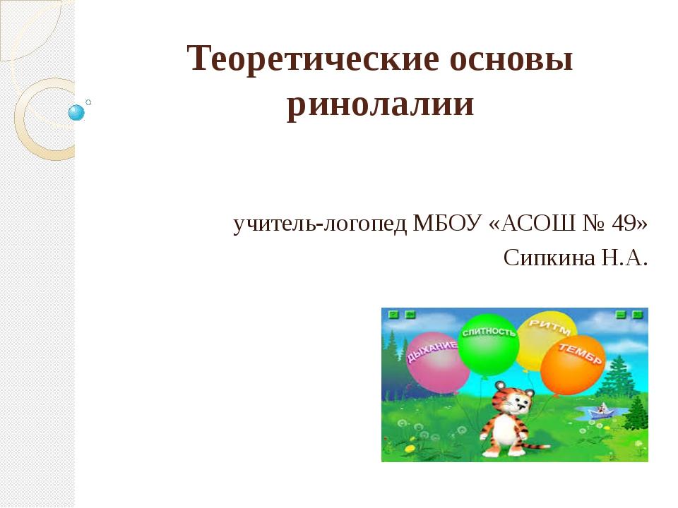 Теоретические основы ринолалии учитель-логопед МБОУ «АСОШ № 49» Сипкина Н.А.
